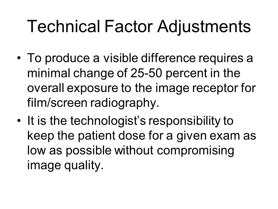 Technical Factor Adjustments To produce a visible difference requires a minimal change of 25-50 percent in the overall exposure to the image receptor for film/screen radiography.