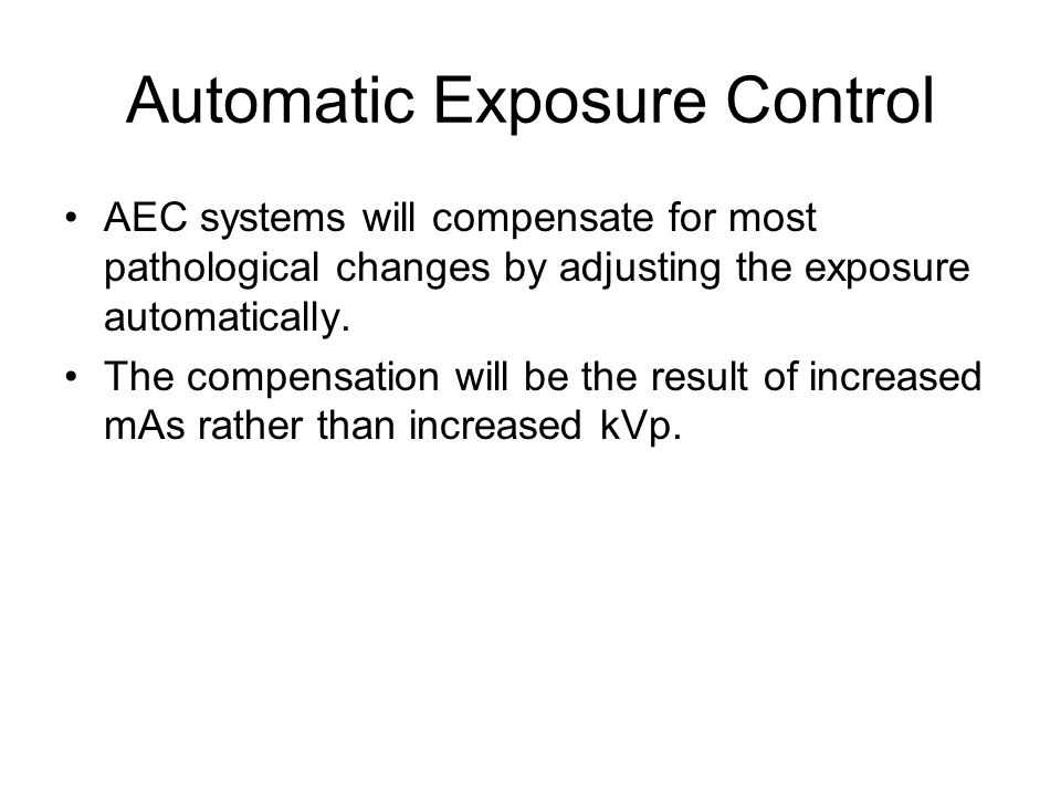 Automatic Exposure Control AEC systems will compensate for most pathological changes by adjusting the exposure automatically.