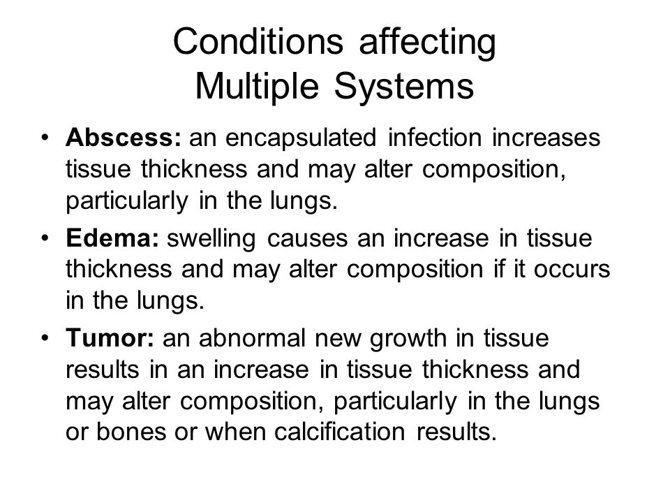 Conditions affecting Multiple Systems Abscess: an encapsulated infection increases tissue thickness and may alter composition, particularly in the lungs.