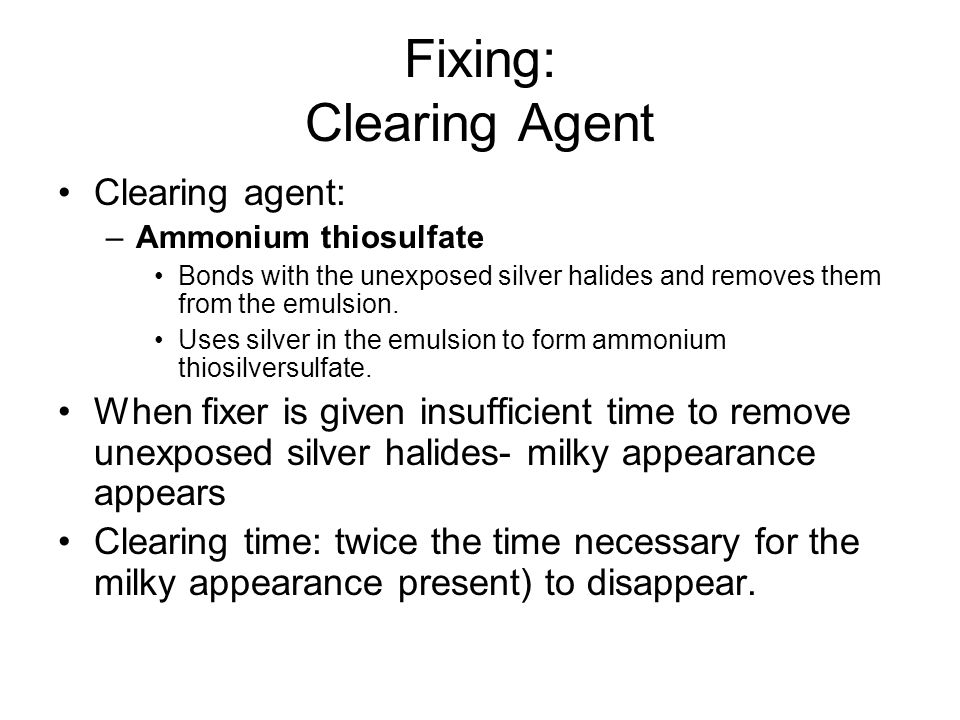 Fixing: Clearing Agent Clearing agent: –Ammonium thiosulfate Bonds with the unexposed silver halides and removes them from the emulsion. Uses silver i