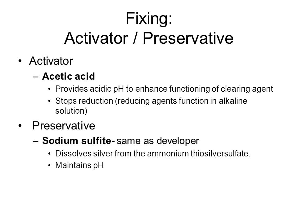 Fixing: Activator / Preservative Activator –Acetic acid Provides acidic pH to enhance functioning of clearing agent Stops reduction (reducing agents f