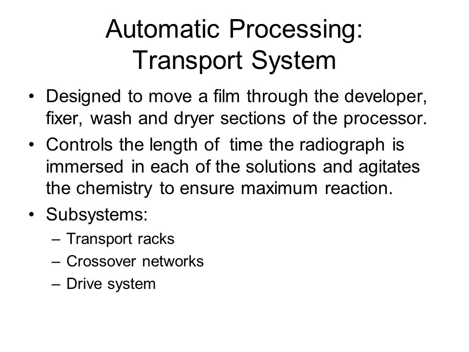 Automatic Processing: Transport System Designed to move a film through the developer, fixer, wash and dryer sections of the processor. Controls the le