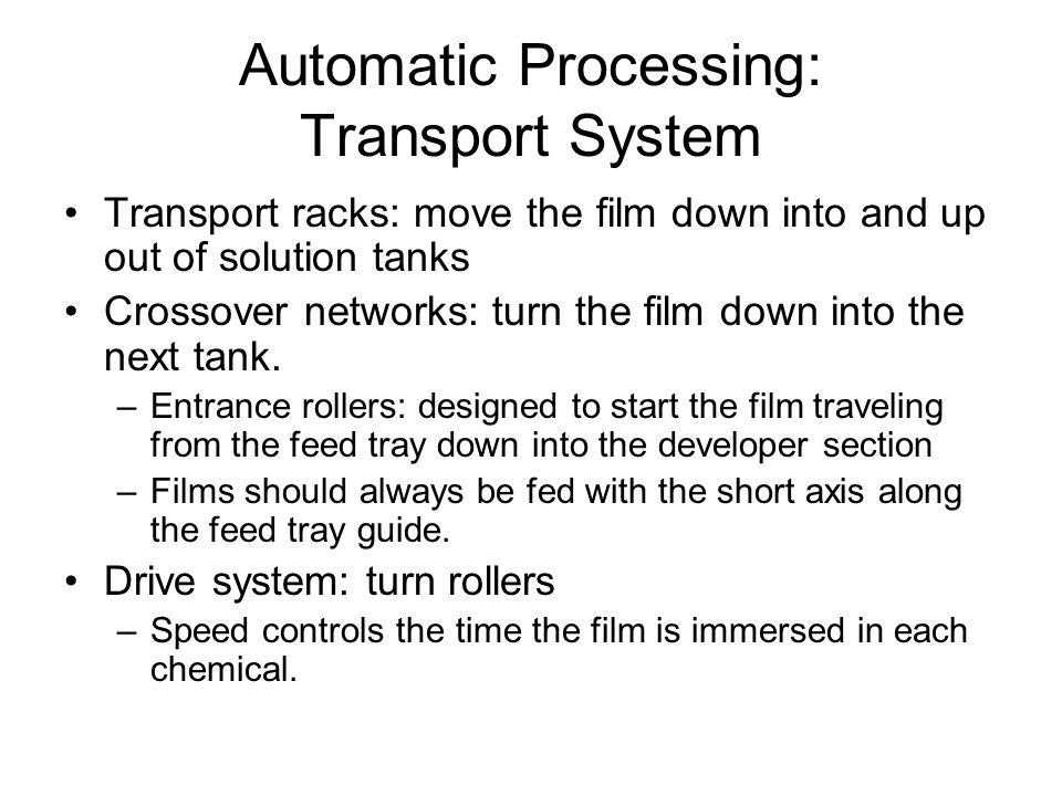 Automatic Processing: Transport System Transport racks: move the film down into and up out of solution tanks Crossover networks: turn the film down in