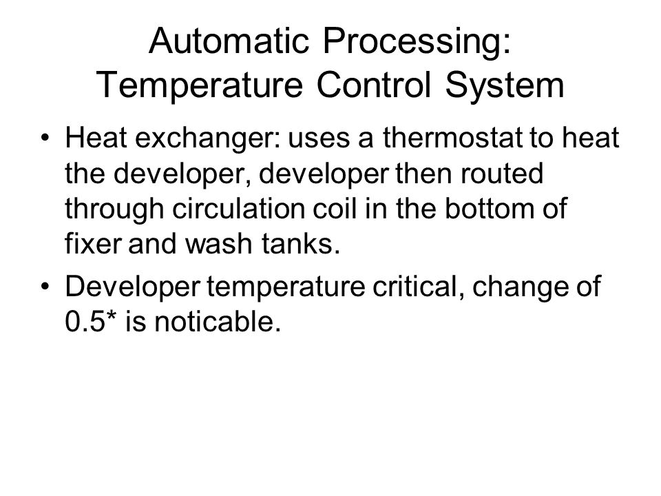 Automatic Processing: Temperature Control System Heat exchanger: uses a thermostat to heat the developer, developer then routed through circulation co