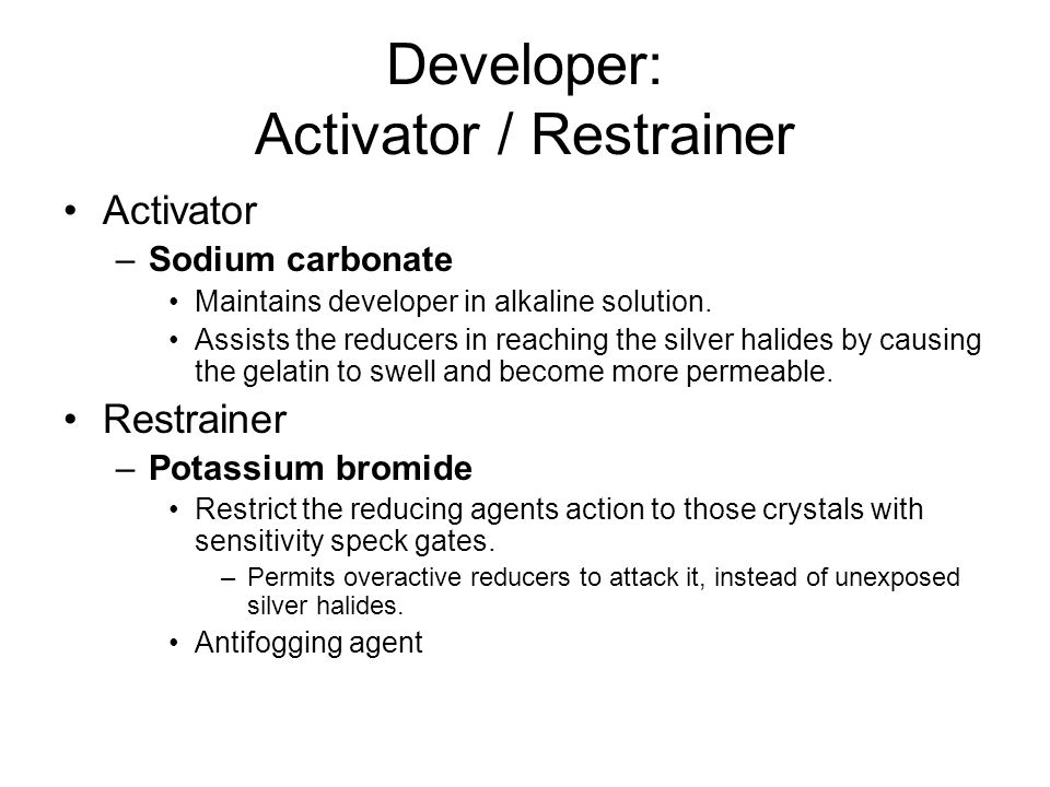 Developer: Activator / Restrainer Activator –Sodium carbonate Maintains developer in alkaline solution. Assists the reducers in reaching the silver ha