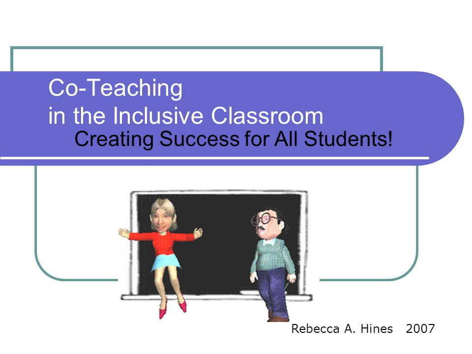 Co-Teaching in the Inclusive Classroom Creating Success for All Students! Rebecca A. Hines 2007