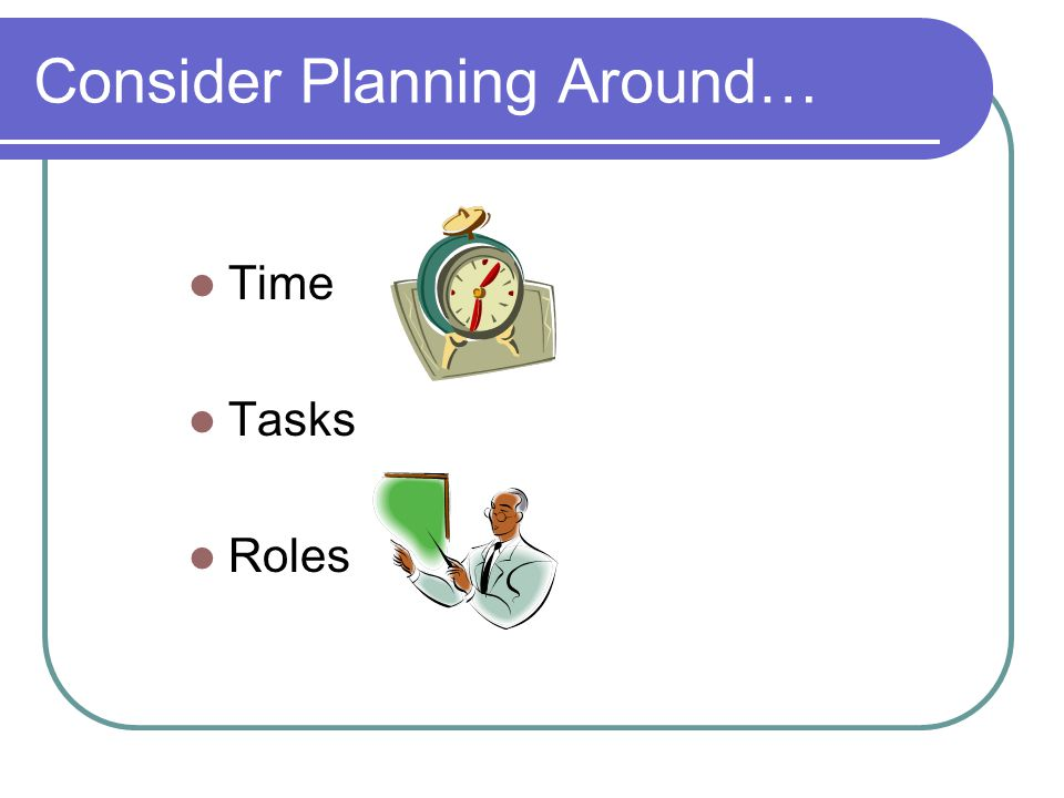 Consider Planning Around… Time Tasks Roles