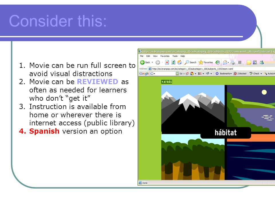 Consider this: 1.Movie can be run full screen to avoid visual distractions 2.Movie can be REVIEWED as often as needed for learners who don't get it 3.Instruction is available from home or wherever there is internet access (public library) 4.Spanish version an option
