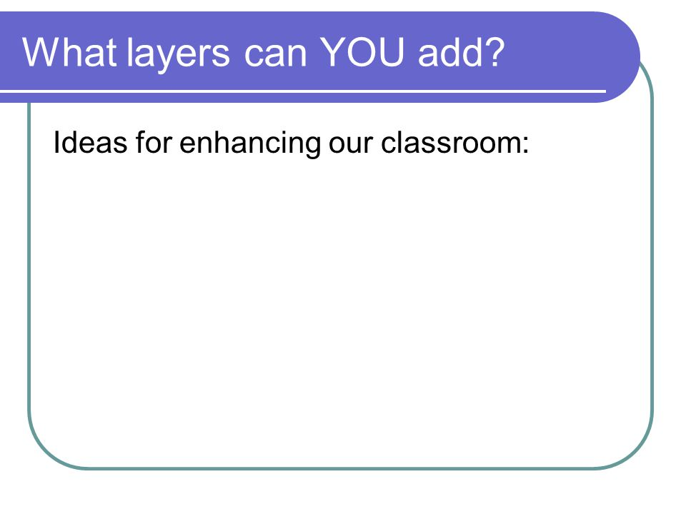 What layers can YOU add Ideas for enhancing our classroom: