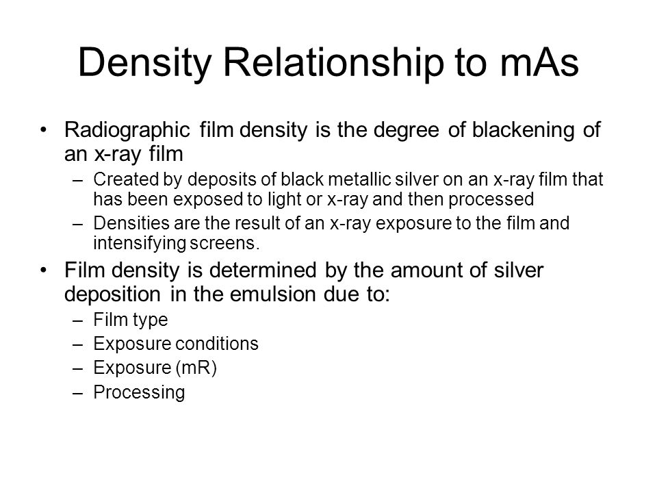 Density Relationship to mAs If the exposure to a film is increased, the density to that film will increase until the point where the film reached its maximum density (D max ).