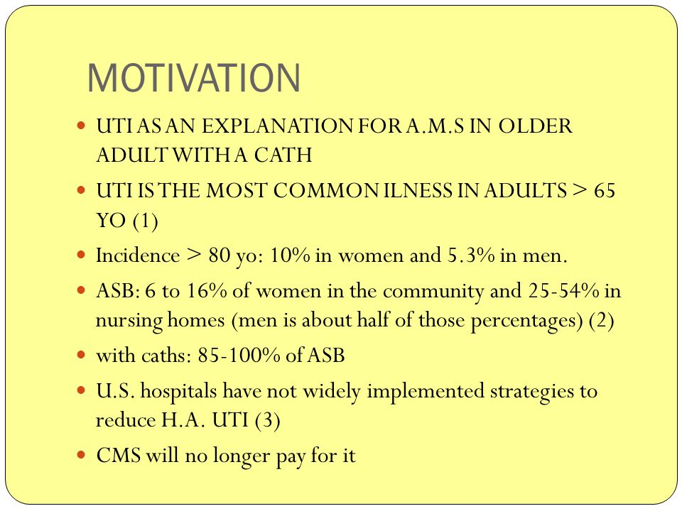 MOTIVATION UTI AS AN EXPLANATION FOR A.M.S IN OLDER ADULT WITH A CATH UTI IS THE MOST COMMON ILNESS IN ADULTS > 65 YO (1) Incidence > 80 yo: 10% in women and 5.3% in men.