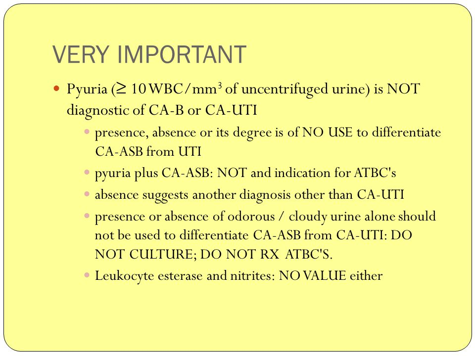 VERY IMPORTANT Pyuria ( ≥ 10 WBC/mm 3 of uncentrifuged urine) is NOT diagnostic of CA-B or CA-UTI presence, absence or its degree is of NO USE to differentiate CA-ASB from UTI pyuria plus CA-ASB: NOT and indication for ATBC s absence suggests another diagnosis other than CA-UTI presence or absence of odorous / cloudy urine alone should not be used to differentiate CA-ASB from CA-UTI: DO NOT CULTURE; DO NOT RX ATBC S.