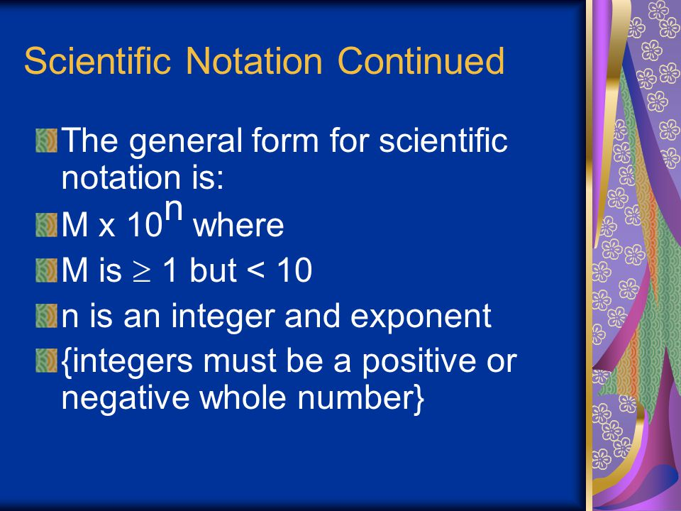 Scientific Notation Continued In scientific notation, a number is written as the products of two numbers: a coefficient and some power of 10