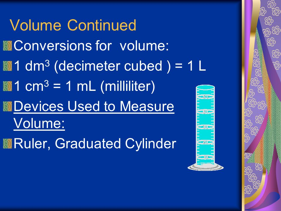 Volume Volume is the amount of space an object occupies Volume is length * width * height The SI unit for volume is m 3 The liter (L) is also used for
