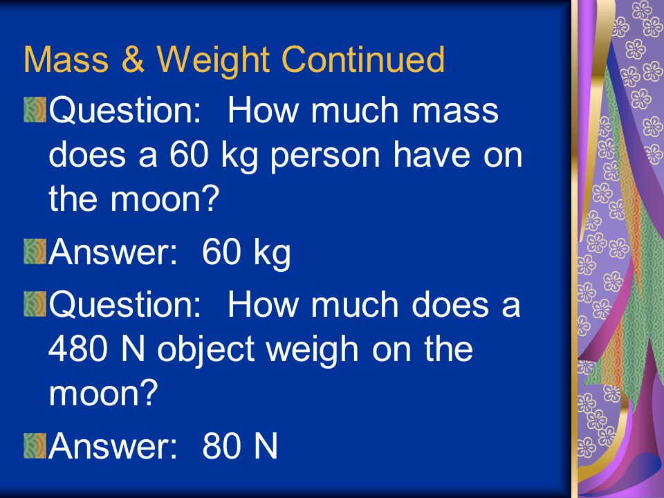 Mass and Weight Mass does not change Weight does change Weight is the force that the Earth exhibits on a mass Weight is measured in Newtons (N)