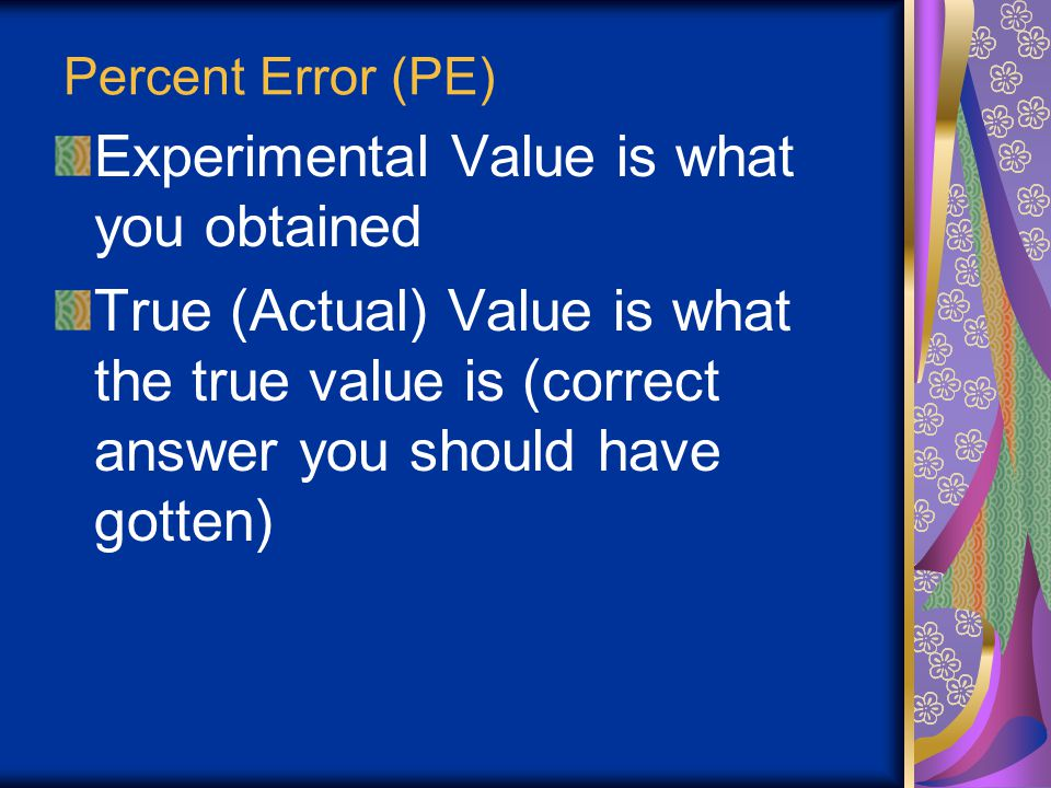 "Percent Error (PE) Percent Error is the comparison of the actual (or true) value to the experimental Essentially, it is the ""percent off"" that you are"