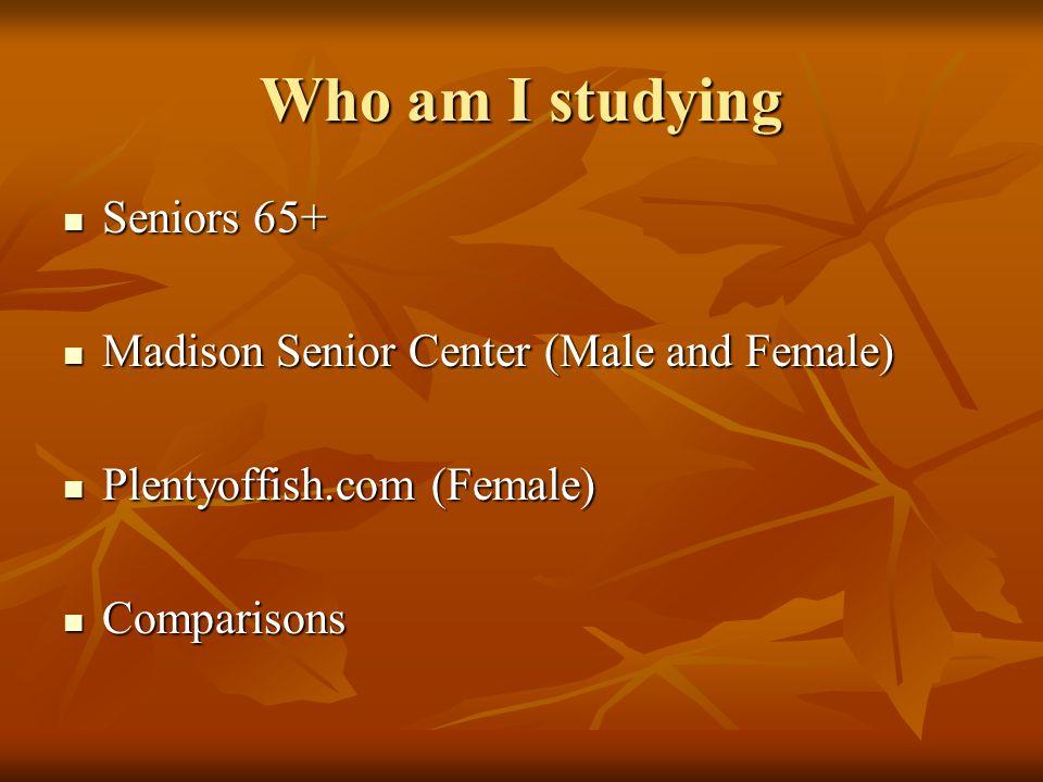 Who am I studying Seniors 65+ Seniors 65+ Madison Senior Center (Male and Female) Madison Senior Center (Male and Female) Plentyoffish.com (Female) Plentyoffish.com (Female) Comparisons Comparisons