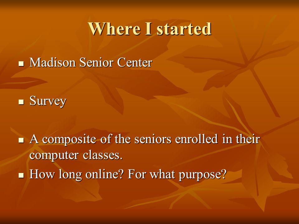 Where I started Madison Senior Center Madison Senior Center Survey Survey A composite of the seniors enrolled in their computer classes.