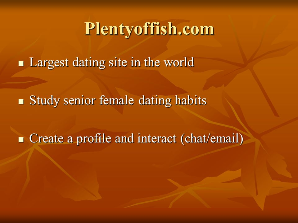 Plentyoffish.com Largest dating site in the world Largest dating site in the world Study senior female dating habits Study senior female dating habits Create a profile and interact (chat/email) Create a profile and interact (chat/email)
