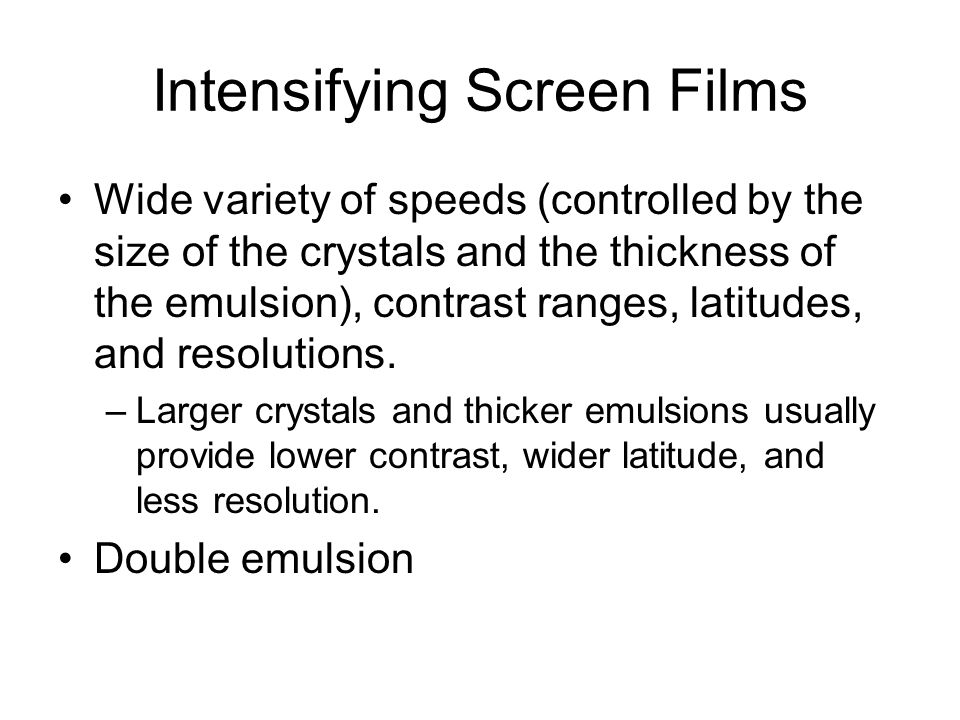 Intensifying Screen Films Wide variety of speeds (controlled by the size of the crystals and the thickness of the emulsion), contrast ranges, latitude