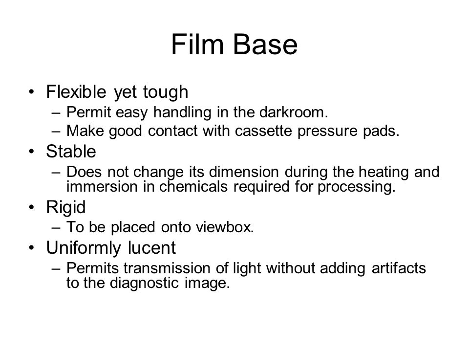 Film Base Flexible yet tough –Permit easy handling in the darkroom. –Make good contact with cassette pressure pads. Stable –Does not change its dimens
