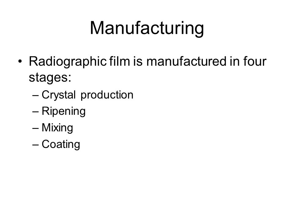 Manufacturing Radiographic film is manufactured in four stages: –Crystal production –Ripening –Mixing –Coating