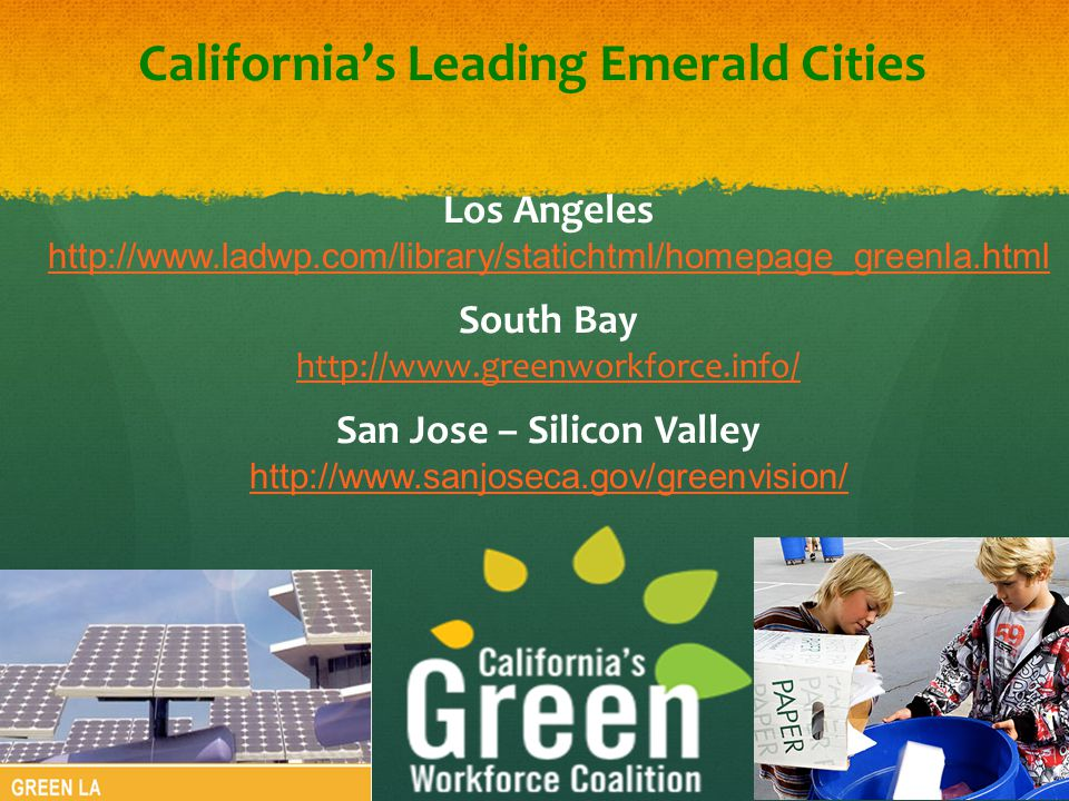 California's Leading Emerald Cities Los Angeles http://www.ladwp.com/library/statichtml/homepage_greenla.html South Bay http://www.greenworkforce.info/ San Jose – Silicon Valley http://www.sanjoseca.gov/greenvision/