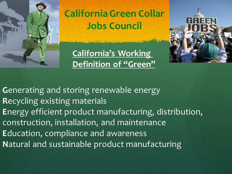 California Green Collar Jobs Council Generating and storing renewable energy Recycling existing materials Energy efficient product manufacturing, distribution, construction, installation, and maintenance Education, compliance and awareness Natural and sustainable product manufacturing California's Working Definition of Green