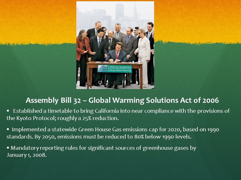 Assembly Bill 32 – Global Warming Solutions Act of 2006  Established a timetable to bring California into near compliance with the provisions of the Kyoto Protocol; roughly a 25% reduction.