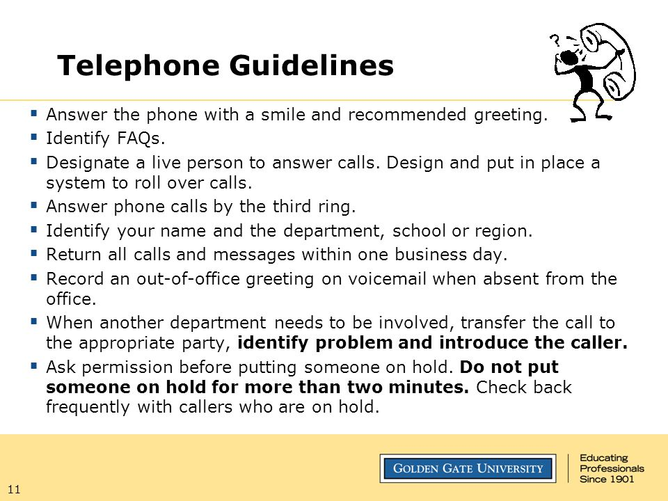 11 Telephone Guidelines  Answer the phone with a smile and recommended greeting.  Identify FAQs.  Designate a live person to answer calls. Design a