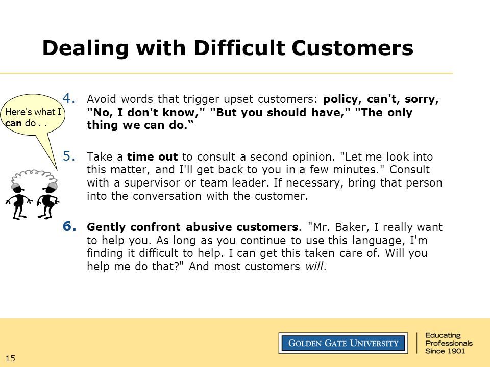 15 Dealing with Difficult Customers 4. Avoid words that trigger upset customers: policy, can't, sorry,