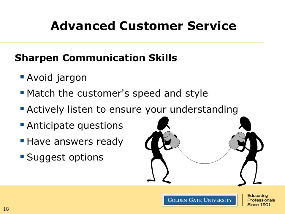 18 Sharpen Communication Skills  Avoid jargon  Match the customer's speed and style  Actively listen to ensure your understanding  Anticipate ques