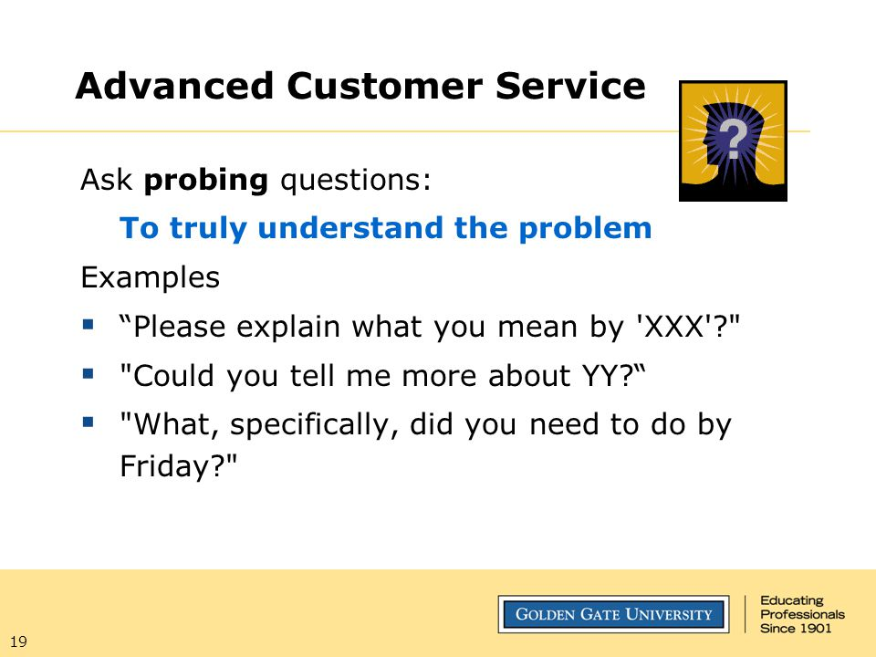 "19 Advanced Customer Service Ask probing questions: To truly understand the problem Examples  ""Please explain what you mean by 'XXX'?"