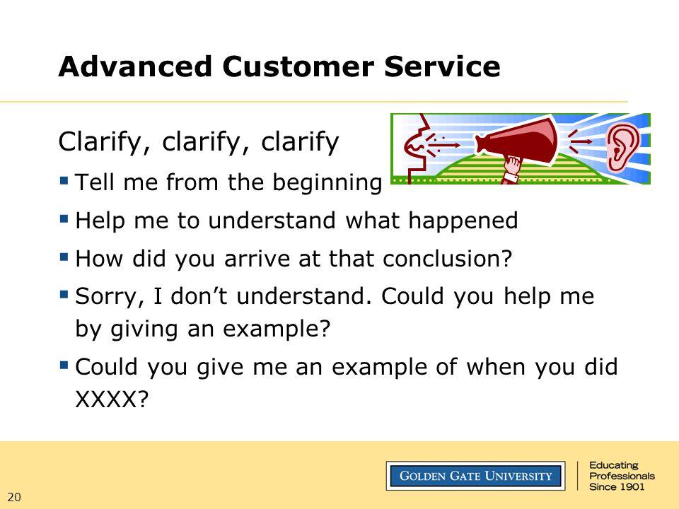 20 Advanced Customer Service Clarify, clarify, clarify  Tell me from the beginning  Help me to understand what happened  How did you arrive at that