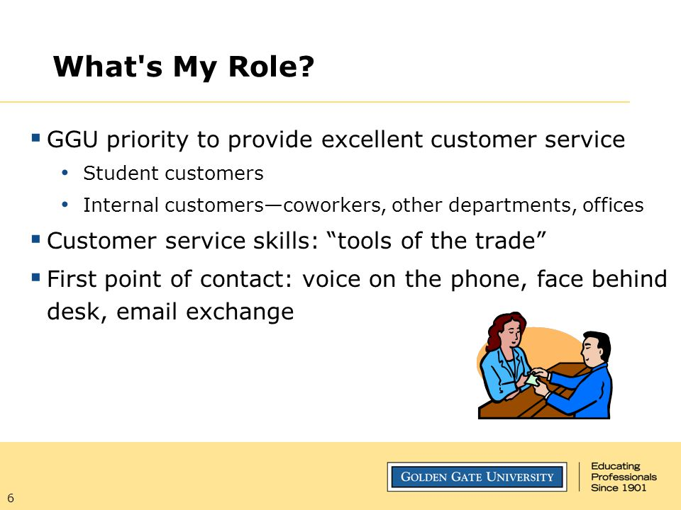 6 What's My Role?  GGU priority to provide excellent customer service Student customers Internal customers—coworkers, other departments, offices  Cu