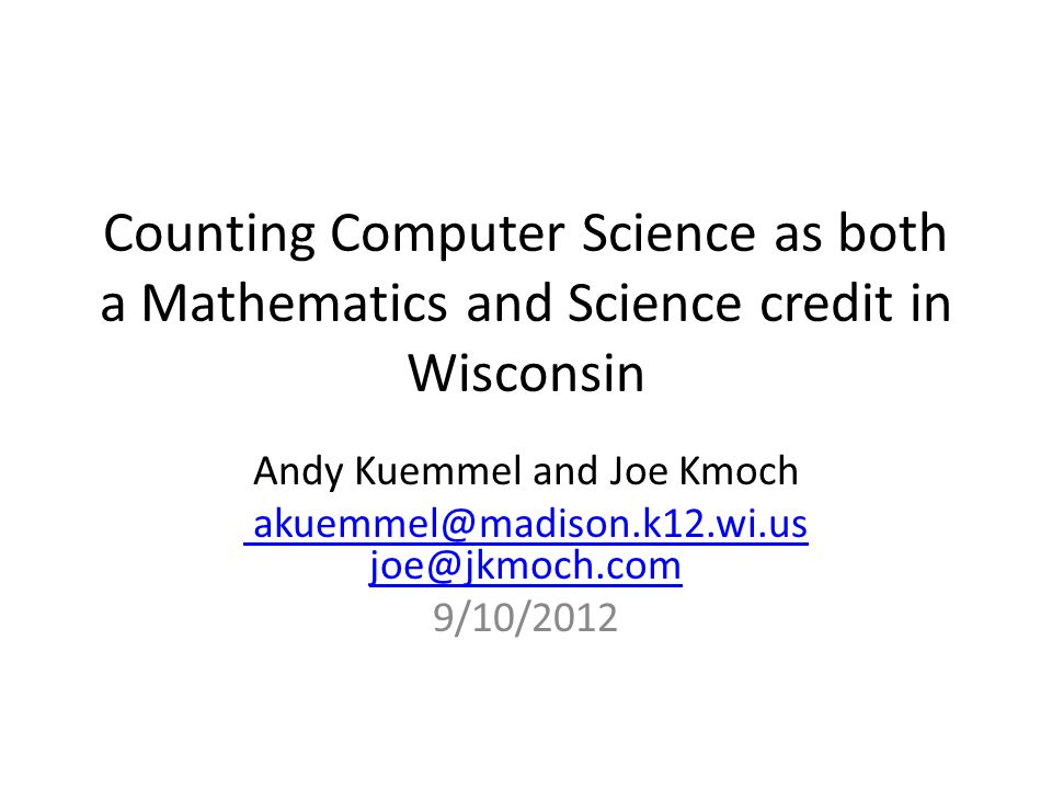 Counting Computer Science as both a Mathematics and Science credit in Wisconsin Andy Kuemmel and Joe Kmoch akuemmel@madison.k12.wi.us joe@jkmoch.com 9