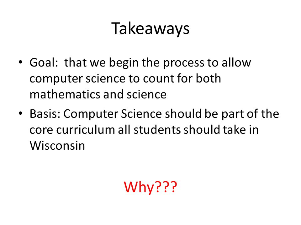 Takeaways Goal: that we begin the process to allow computer science to count for both mathematics and science Basis: Computer Science should be part o