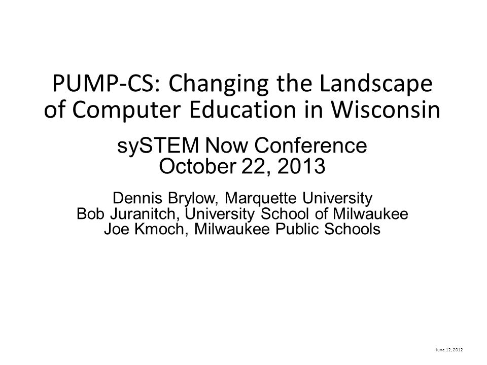 June 12, 2012 PUMP-CS: Changing the Landscape of Computer Education in Wisconsin sySTEM Now Conference October 22, 2013 Dennis Brylow, Marquette Unive