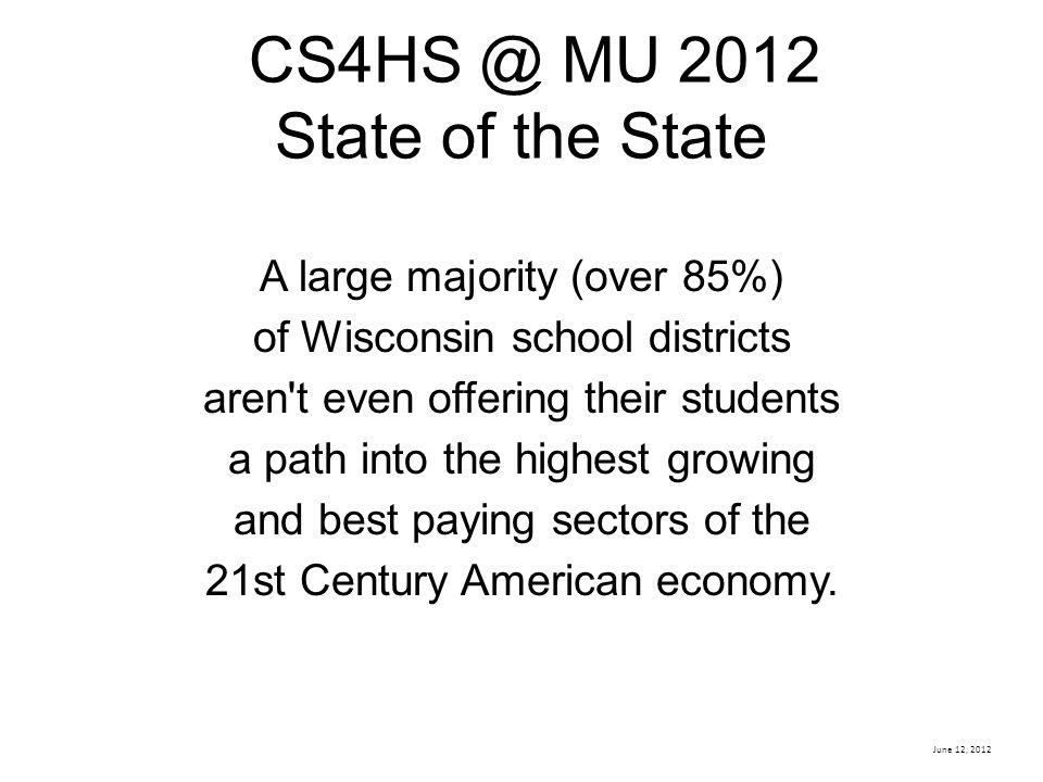 June 12, 2012 CS4HS @ MU 2012 State of the State A large majority (over 85%) of Wisconsin school districts aren t even offering their students a path into the highest growing and best paying sectors of the 21st Century American economy.