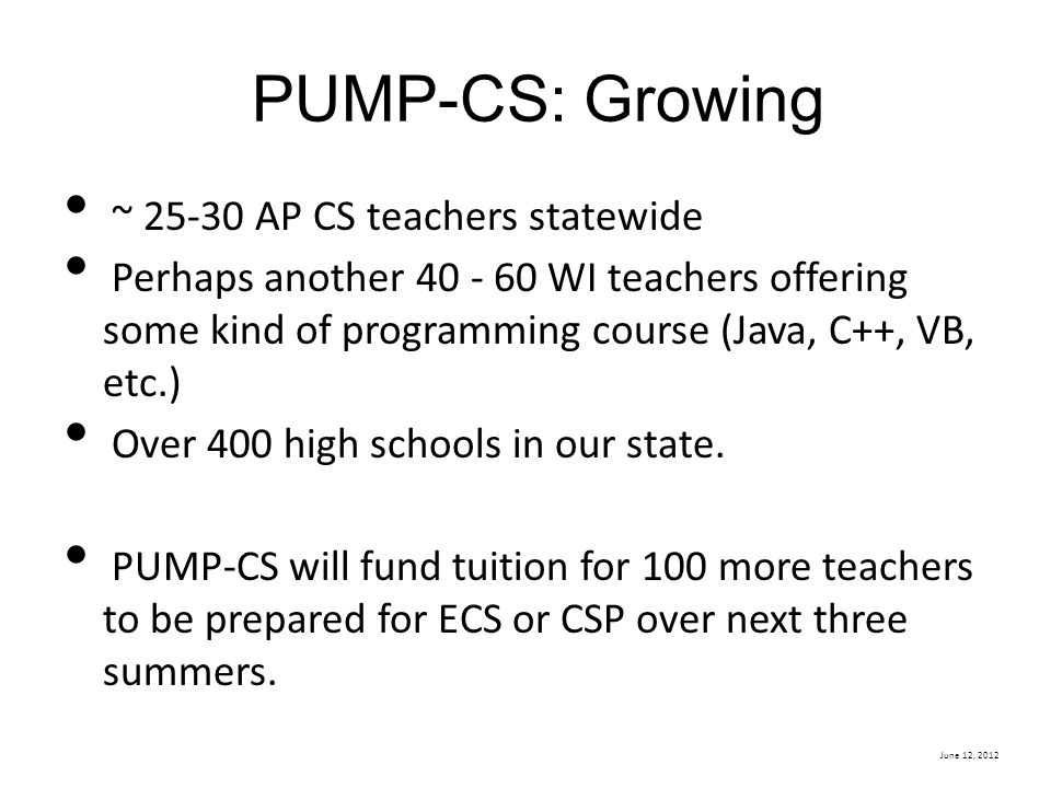 June 12, 2012 PUMP-CS: Growing ~ 25-30 AP CS teachers statewide Perhaps another 40 - 60 WI teachers offering some kind of programming course (Java, C+