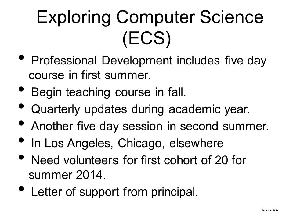 June 12, 2012 Exploring Computer Science (ECS) Professional Development includes five day course in first summer.