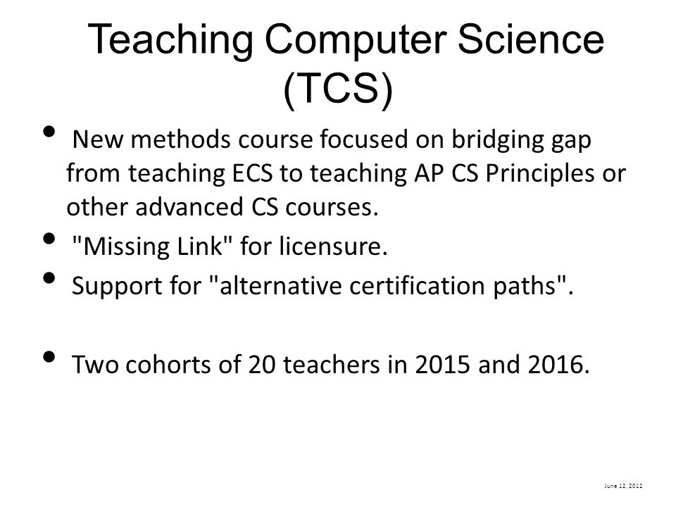 June 12, 2012 Teaching Computer Science (TCS) New methods course focused on bridging gap from teaching ECS to teaching AP CS Principles or other advanced CS courses.