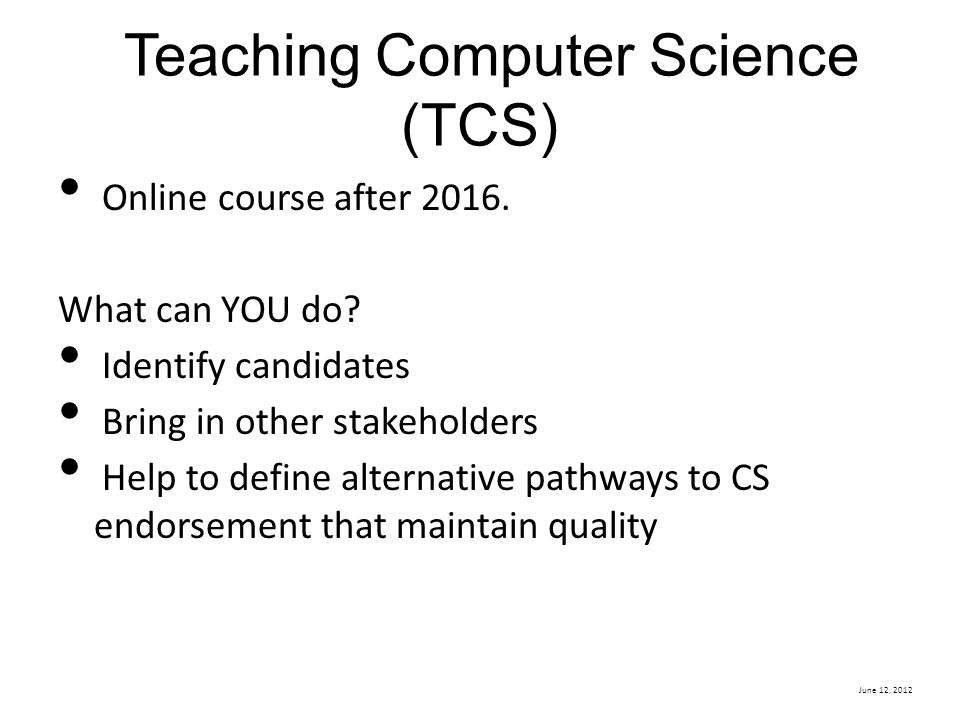 June 12, 2012 Teaching Computer Science (TCS) Online course after 2016. What can YOU do? Identify candidates Bring in other stakeholders Help to defin