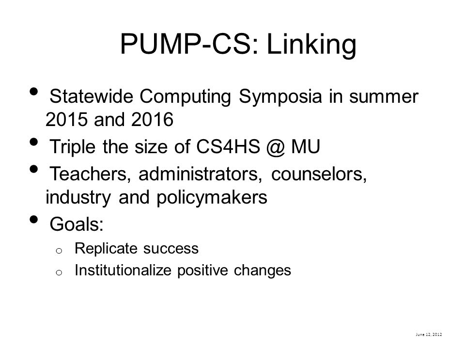 June 12, 2012 PUMP-CS: Linking Statewide Computing Symposia in summer 2015 and 2016 Triple the size of CS4HS @ MU Teachers, administrators, counselors, industry and policymakers Goals: o Replicate success o Institutionalize positive changes
