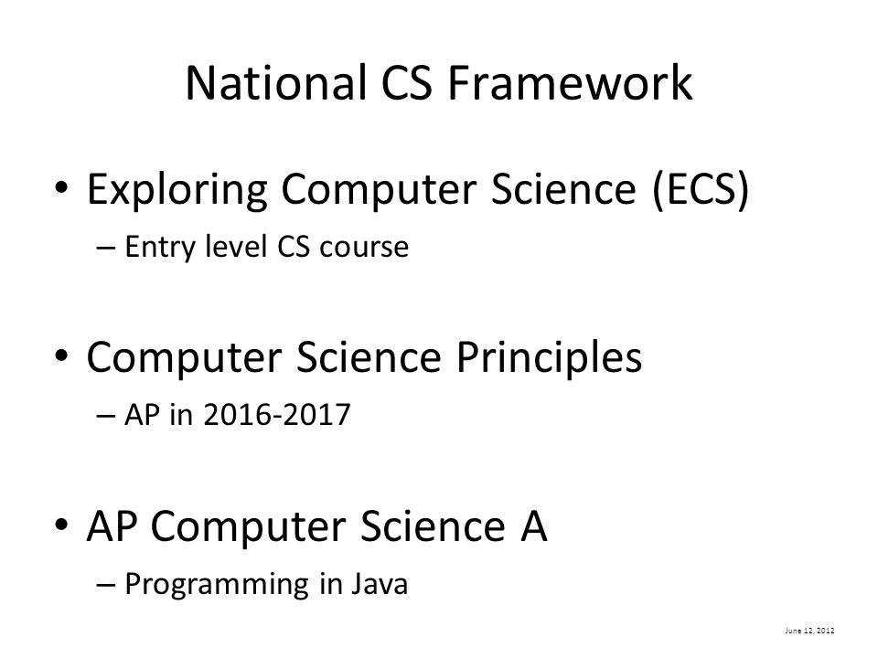 June 12, 2012 National CS Framework Exploring Computer Science (ECS) – Entry level CS course Computer Science Principles – AP in 2016-2017 AP Computer Science A – Programming in Java