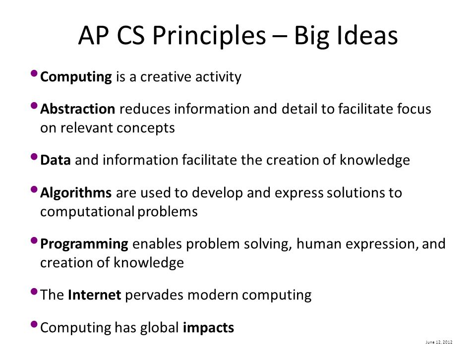 June 12, 2012 AP CS Principles – Big Ideas Computing is a creative activity Abstraction reduces information and detail to facilitate focus on relevant