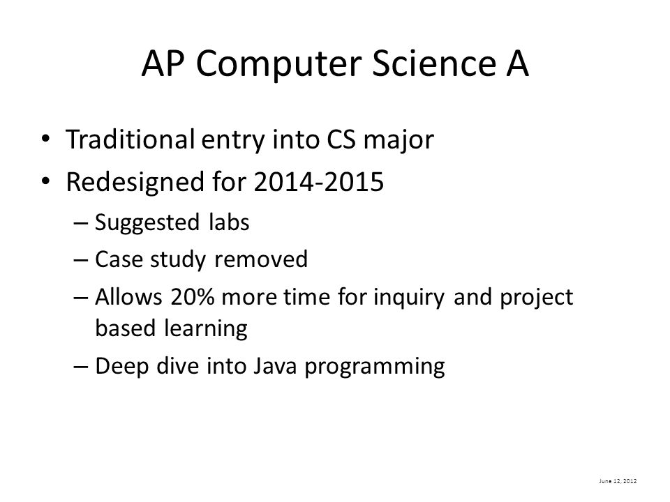 June 12, 2012 AP Computer Science A Traditional entry into CS major Redesigned for 2014-2015 – Suggested labs – Case study removed – Allows 20% more time for inquiry and project based learning – Deep dive into Java programming