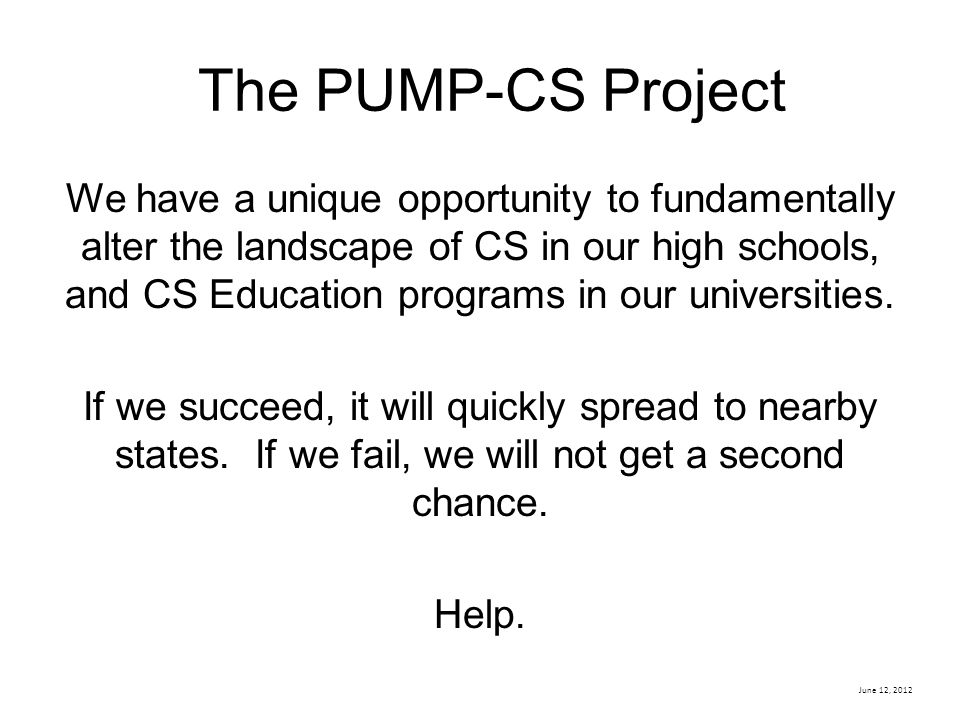 June 12, 2012 The PUMP-CS Project We have a unique opportunity to fundamentally alter the landscape of CS in our high schools, and CS Education progra