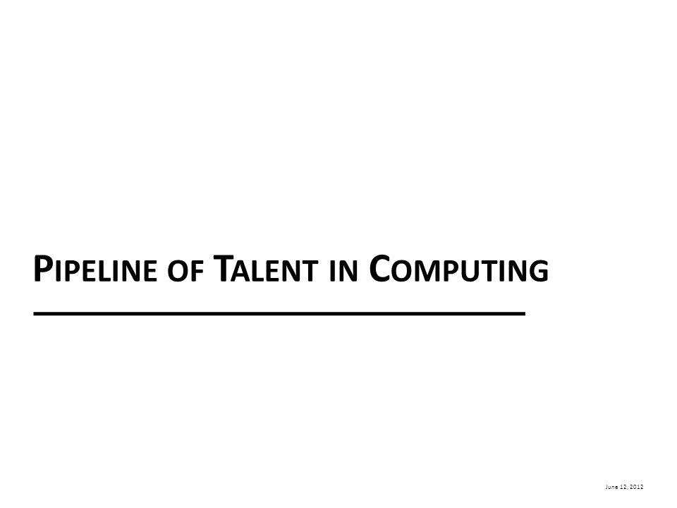 June 12, 2012 P IPELINE OF T ALENT IN C OMPUTING