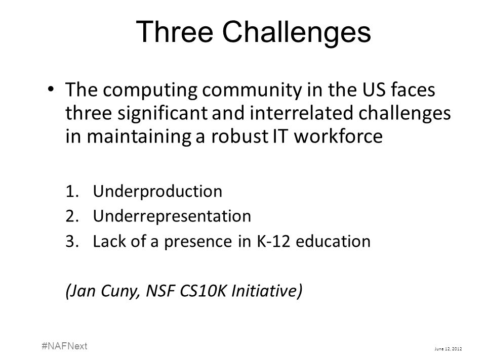 June 12, 2012 #NAFNext Three Challenges The computing community in the US faces three significant and interrelated challenges in maintaining a robust